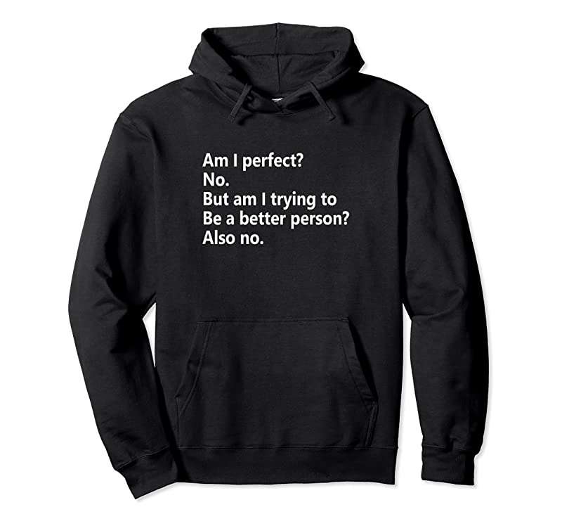 Best Am I Perfect No. Am I Trying To Be A Better Person Funny T Shirts