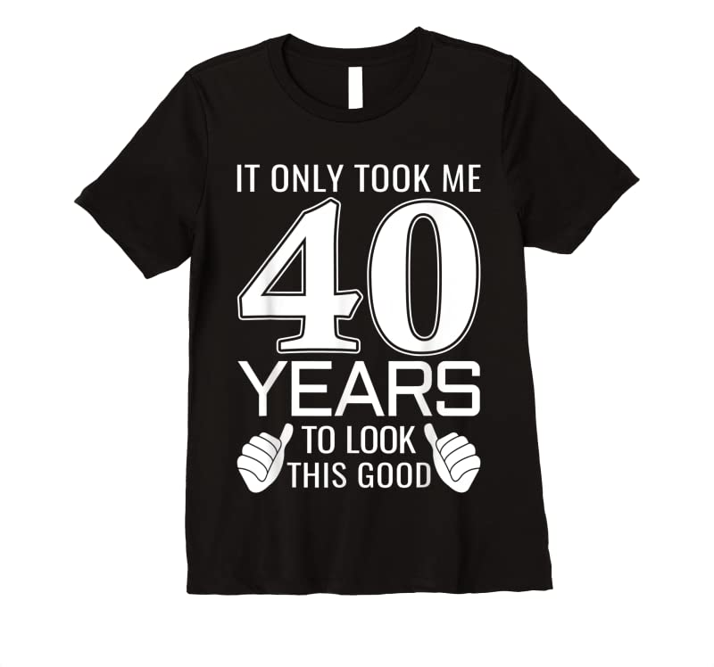 Best It Only Took Me 40 Years To Look This Good Funny T Shirts
