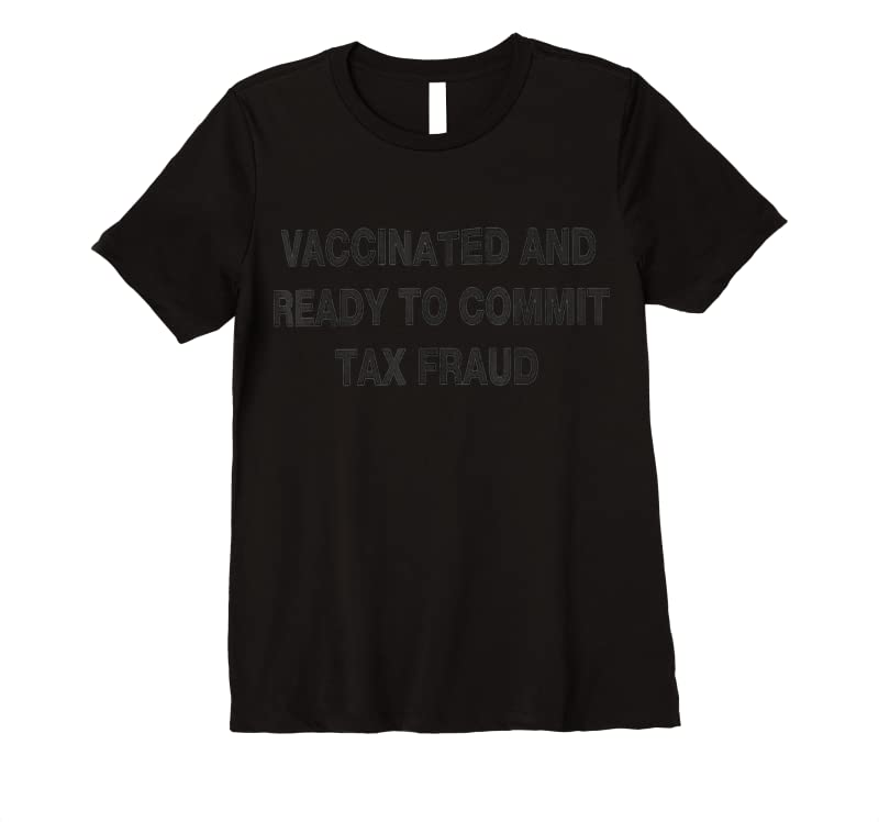 Best Vaccinated And Ready To Commit Tax Fraud T Shirts