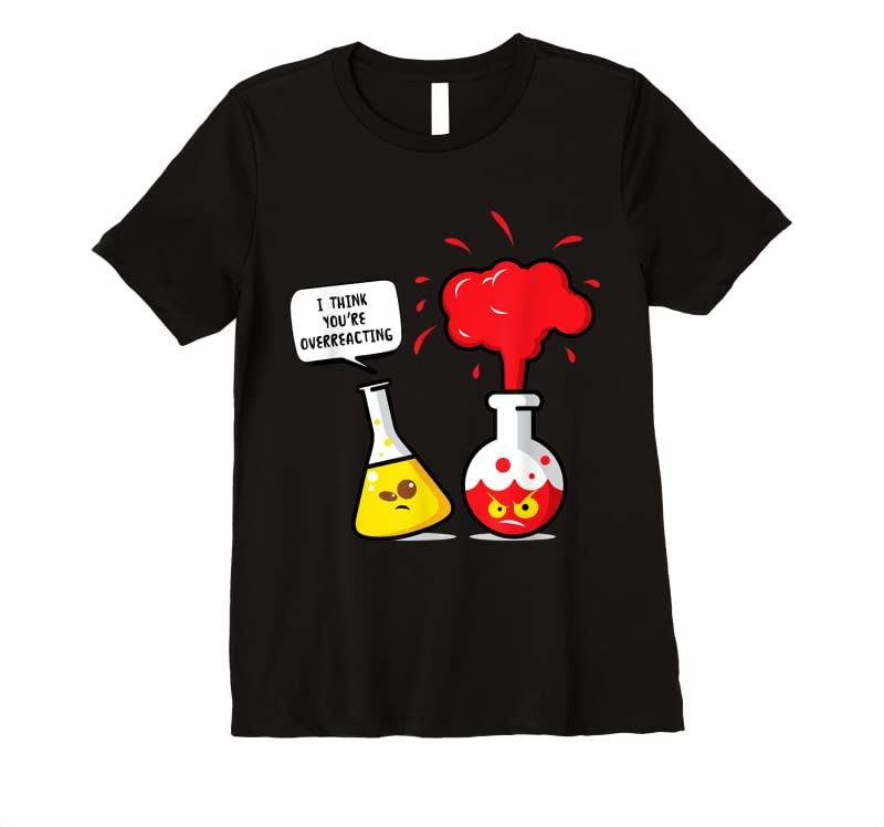 Cool I Think You Are Overreacting Funny Chemistry Joke T Shirts