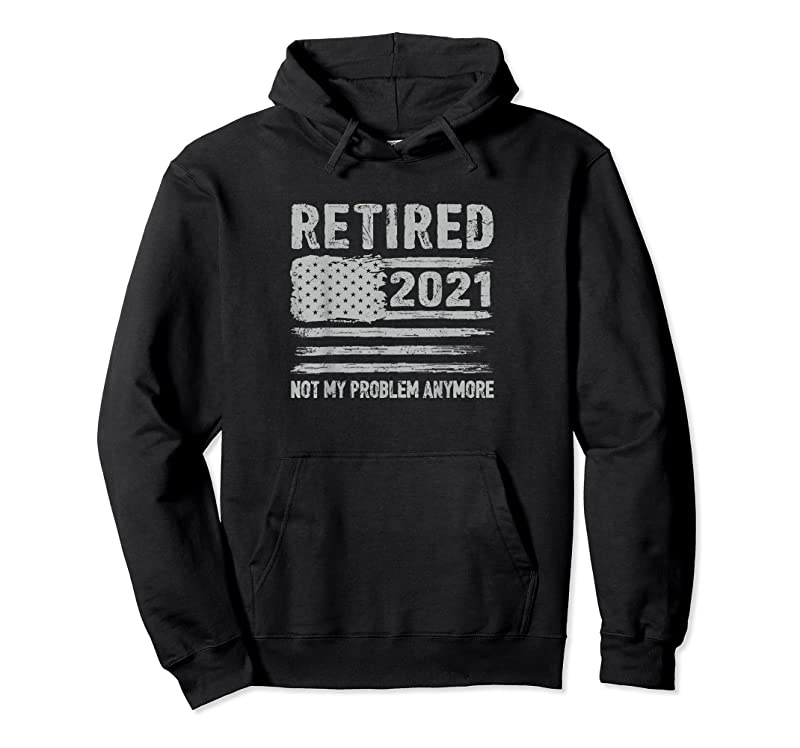 Cool Retired 2021 Not My Problem Anymore Funny Retirement Gifts T Shirts