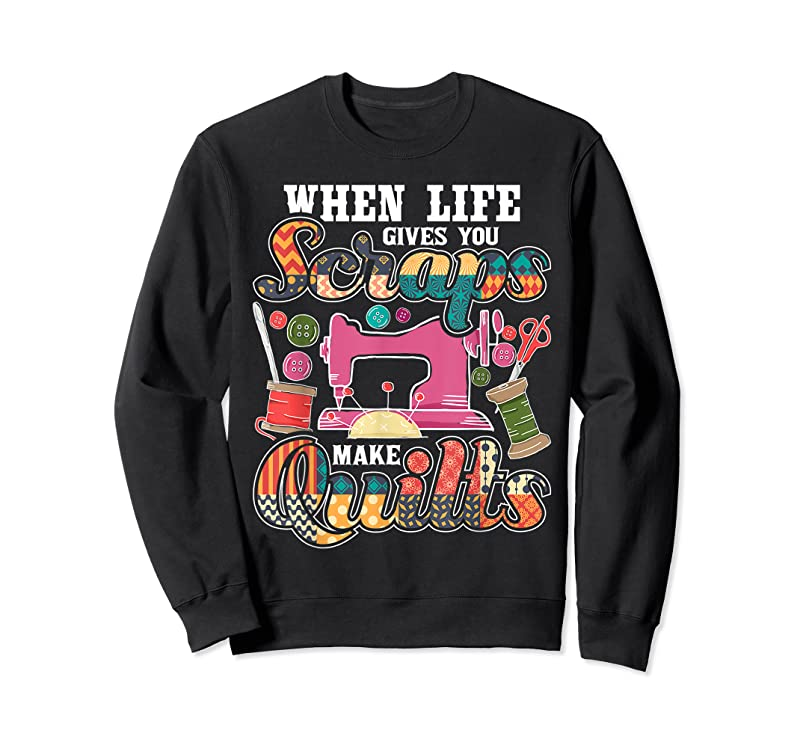 Cool When Life Gives You Scraps Make Quilts Quilter Quilting T Shirts