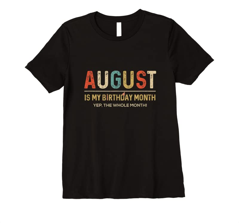 New August Is My Birthday Month Yep The Whole Month Funny T Shirts