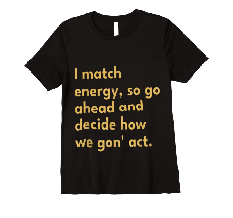 New I Match Energy So Go Ahead And Decide How We Gon' Act T Shirts