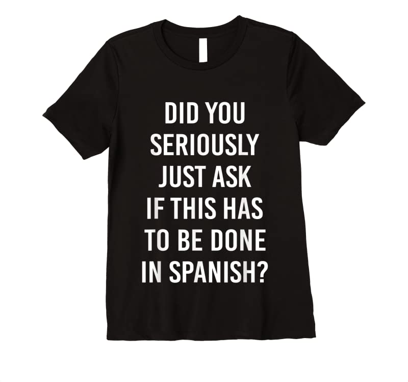 Perfect Does It Have To Be Done In Spanish Sarcasm Meme Teacher Gift T Shirts