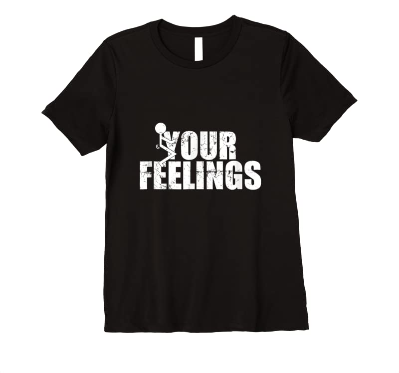 Perfect Fuck Your Feelings Screw Your Feelings Vulgar Funny Gift T Shirts