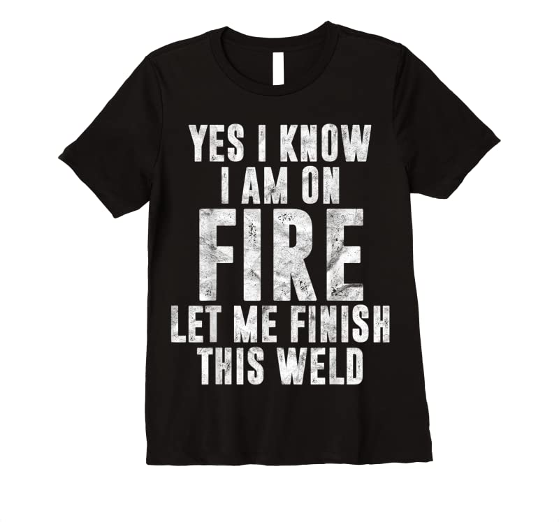 Perfect Mens I Know I Am On Fire Welder Gift Funny Welding Quote Weld T Shirts