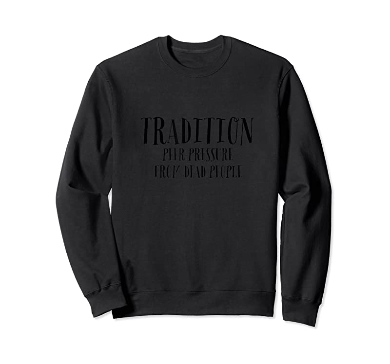 Trending Quot;tradition Peer Pressure From Dead People Quot; Funny T Shirts
