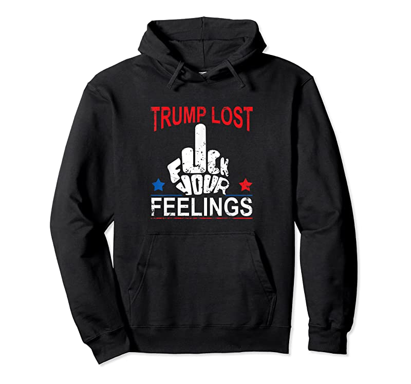 Trending Trump Lost Fuck Your Feelings T Shirts