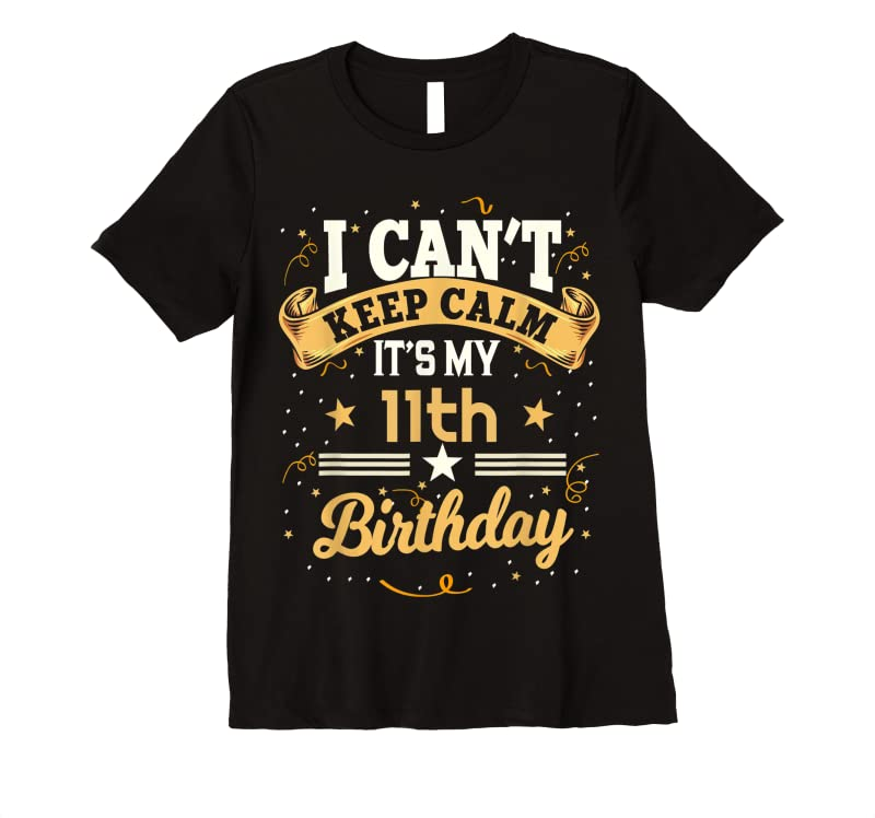 Unisex 11 Year Old I Can't Keep Calm It's My 11th Birthday T Shirts