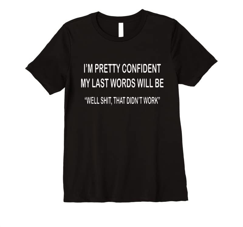 Unisex I'm Pretty Confident My Last Words Will Be T Shirts